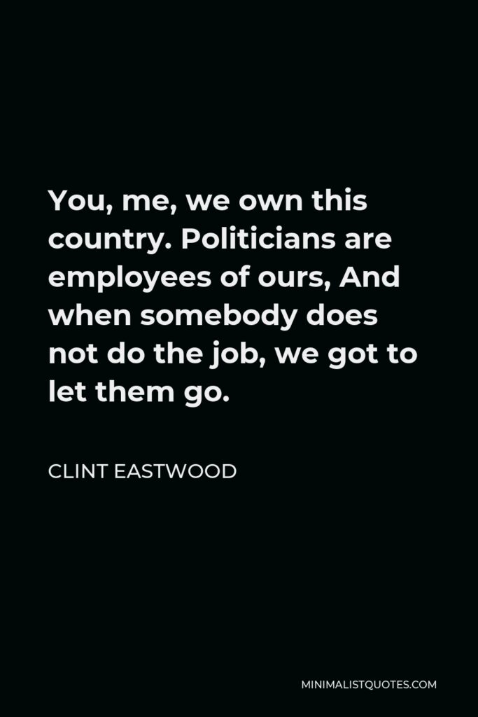 Clint Eastwood Quote - You, me, we own this country. Politicians are employees of ours, And when somebody does not do the job, we got to let them go.