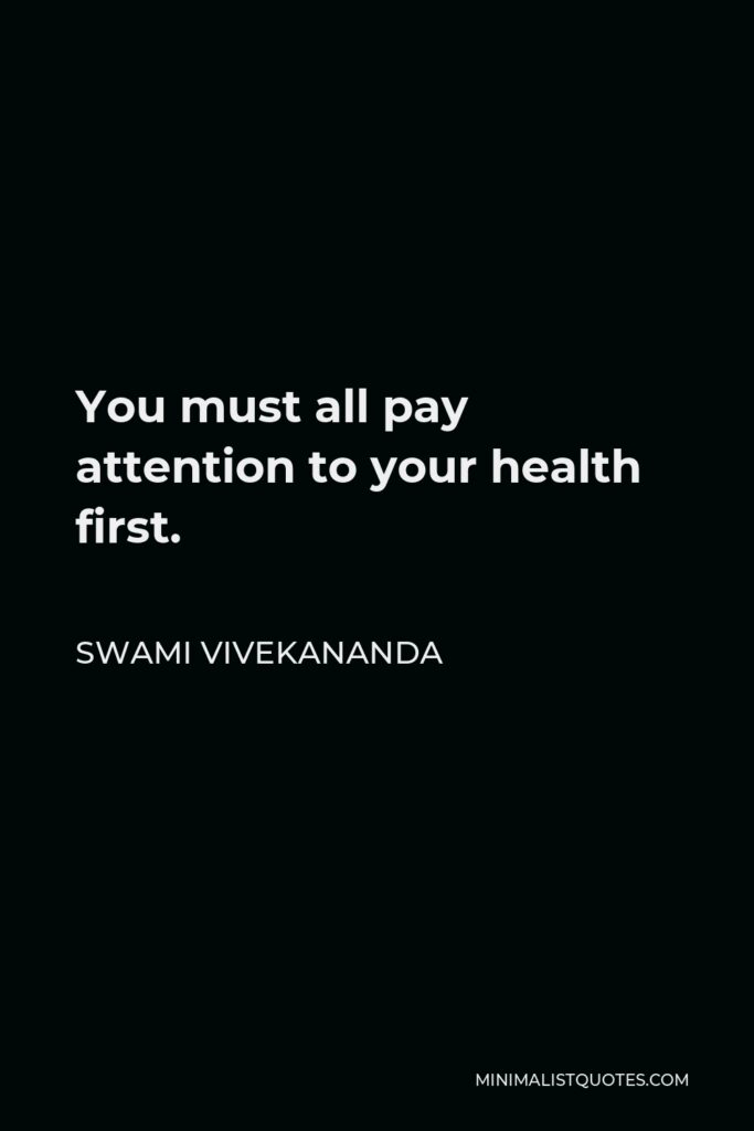 Swami Vivekananda Quote - You must all pay attention to your health first.