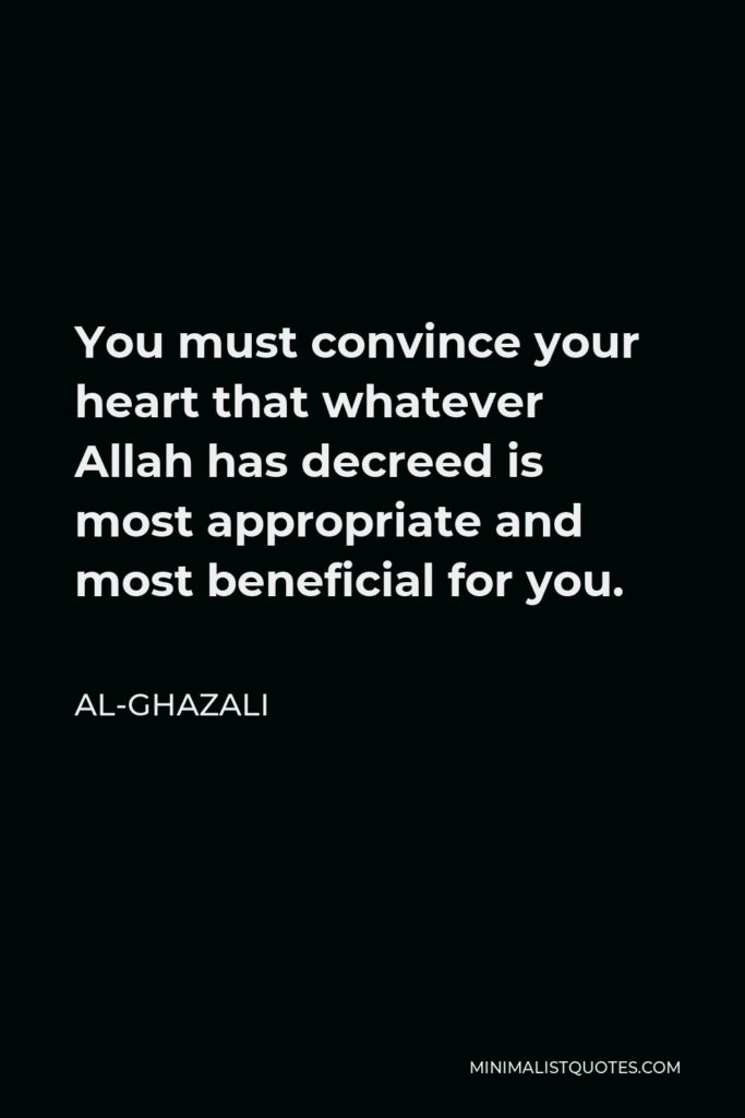 Al-Ghazali Quote - You must convince your heart that whatever Allah has decreed is most appropriate and most beneficial for you.