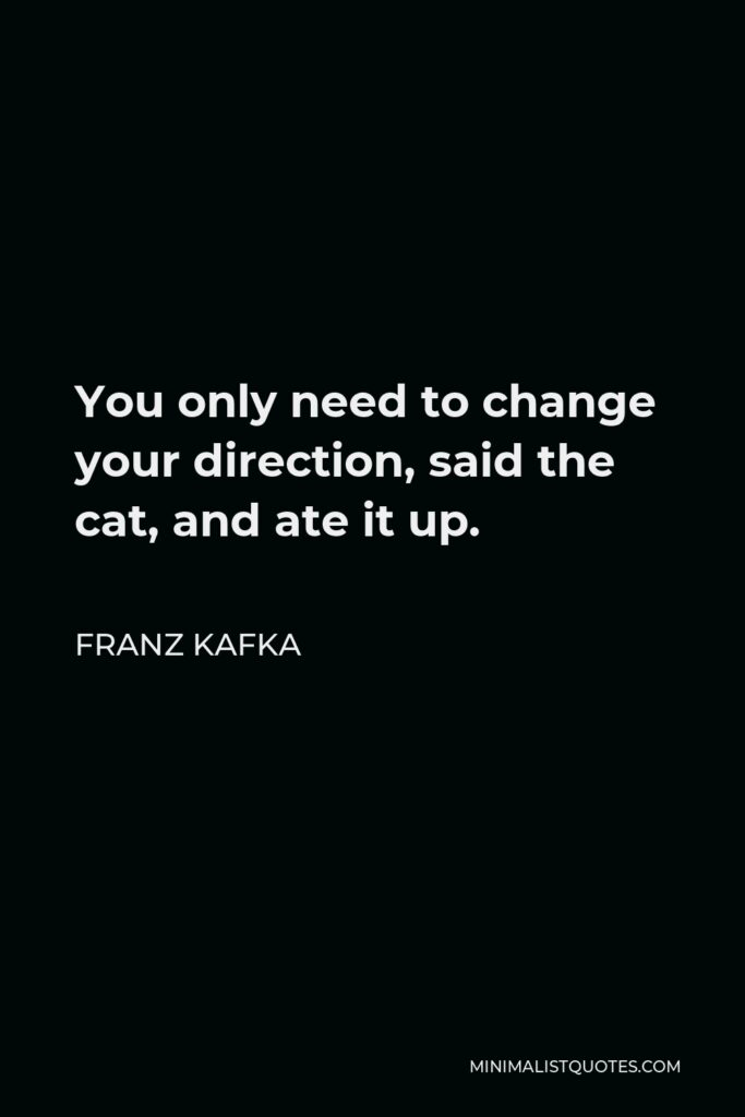 Franz Kafka Quote - You only need to change your direction, said the cat, and ate it up.
