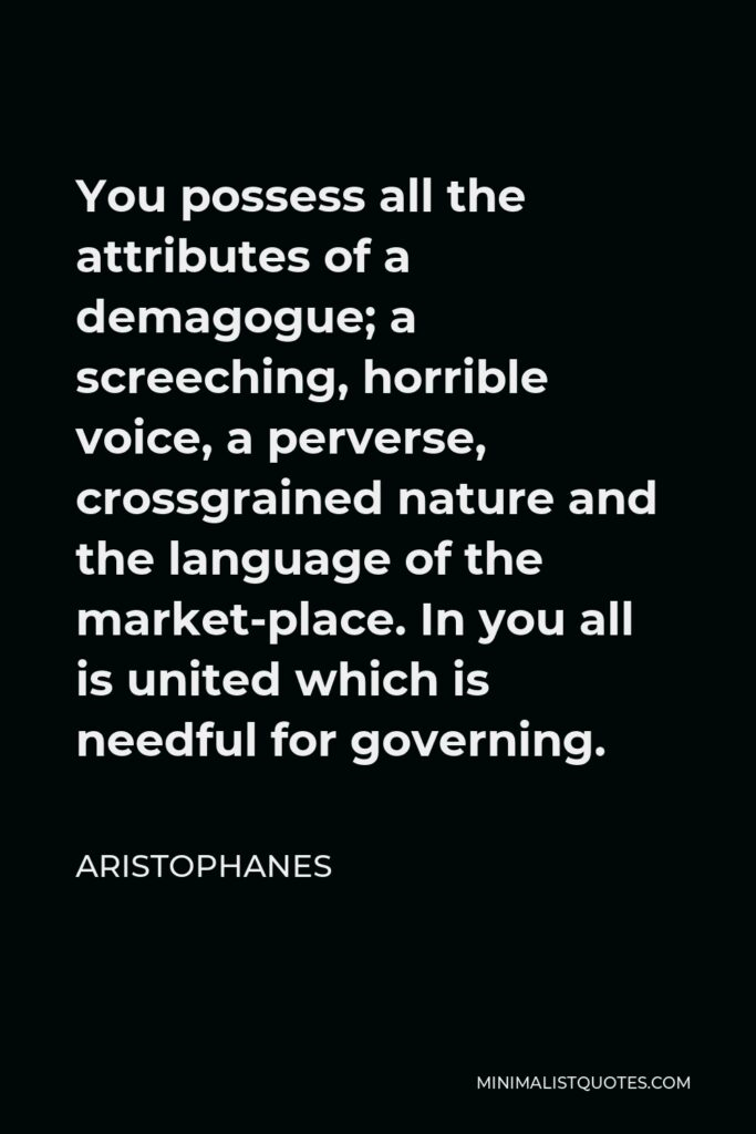 Aristophanes Quote - You possess all the attributes of a demagogue; a screeching, horrible voice, a perverse, crossgrained nature and the language of the market-place. In you all is united which is needful for governing.
