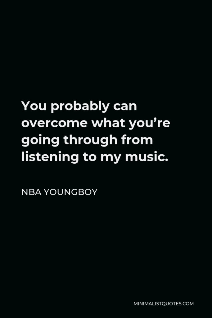 NBA Youngboy Quote - You probably can overcome what you're going through from listening to my music.