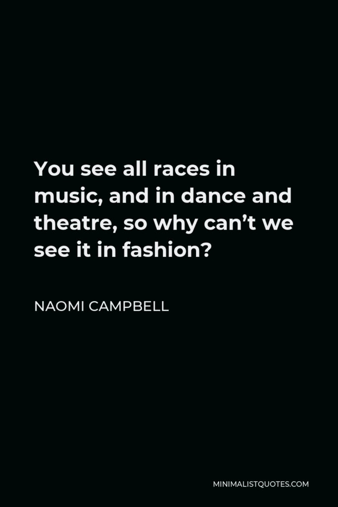 Naomi Campbell Quote - You see all races in music, and in dance and theatre, so why can't we see it in fashion?