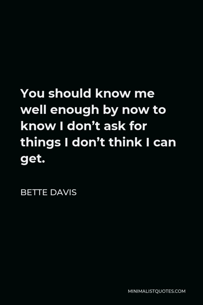 Bette Davis Quote - You should know me well enough by now to know I don't ask for things I don't think I can get.