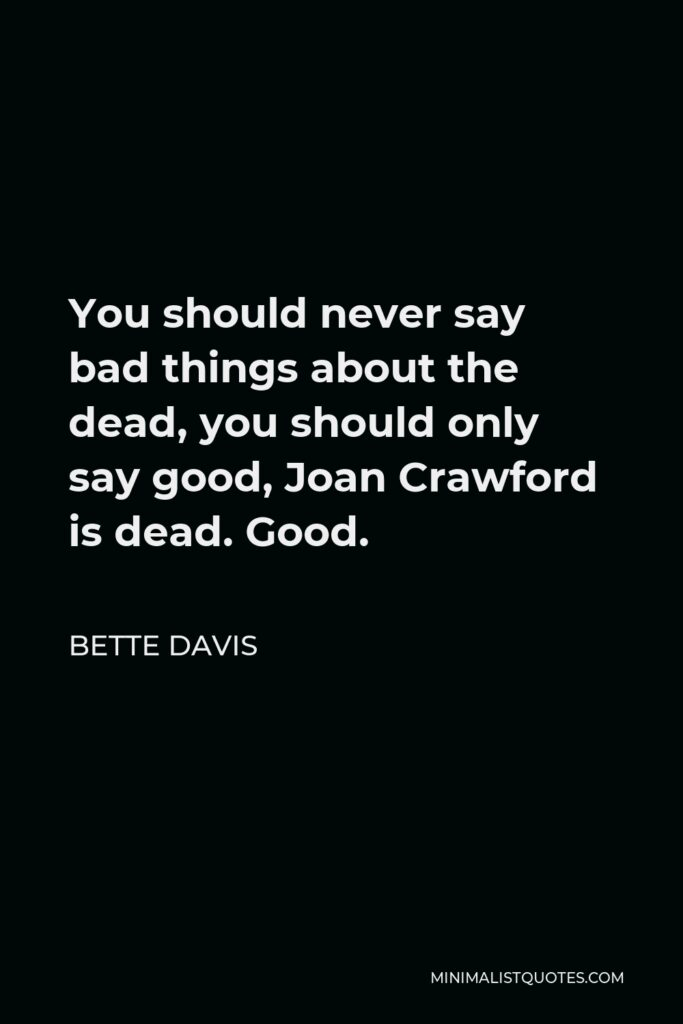 Bette Davis Quote - You should never say bad things about the dead, you should only say good, Joan Crawford is dead. Good.