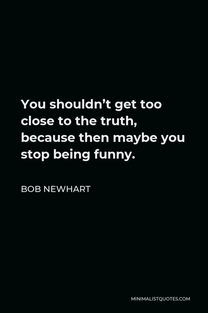 Bob Newhart Quote - You shouldn't get too close to the truth, because then maybe you stop being funny.