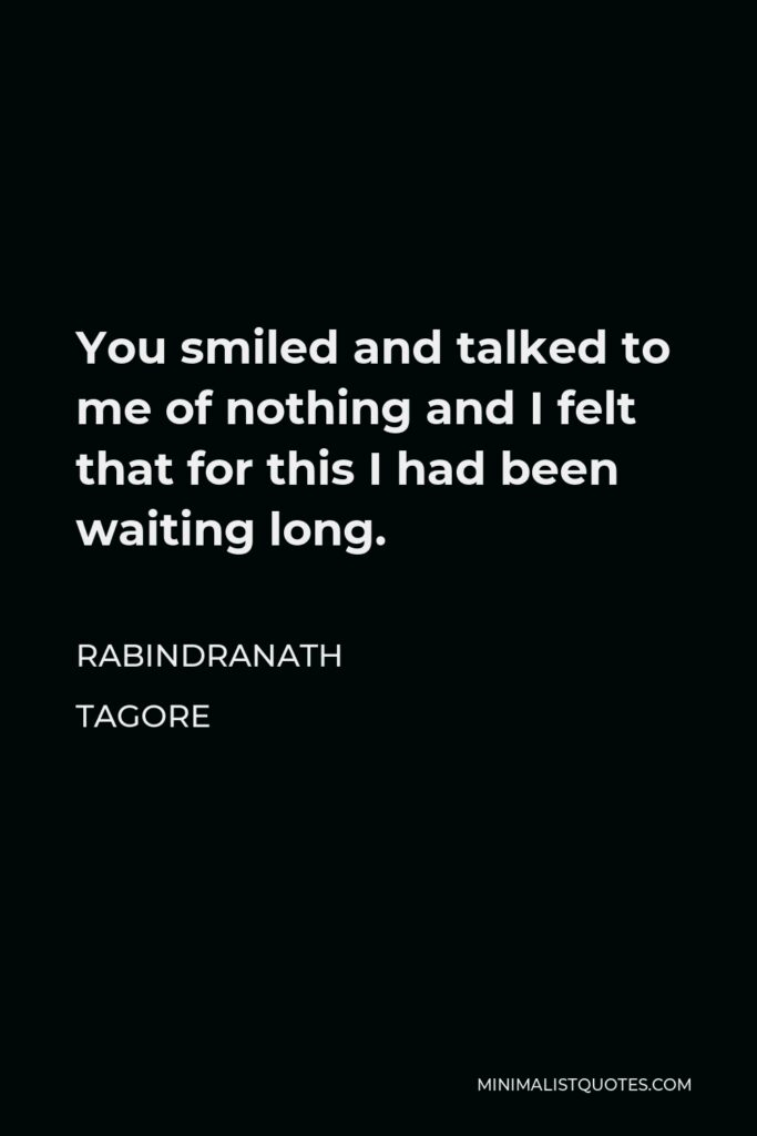 Rabindranath Tagore Quote - You smiled and talked to me of nothing and I felt that for this I had been waiting long.