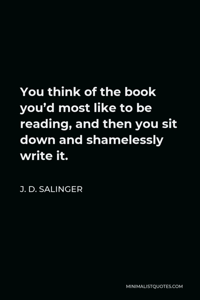 J. D. Salinger Quote - You think of the book you'd most like to be reading, and then you sit down and shamelessly write it.