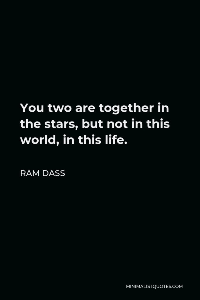Ram Dass Quote - You two are together in the stars, but not in this world, in this life.