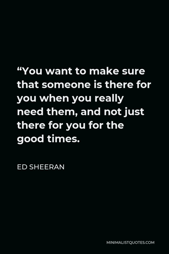 """Ed Sheeran Quote - """"You want to make sure that someone is there for you when you really need them, and not just there for you for the good times."""