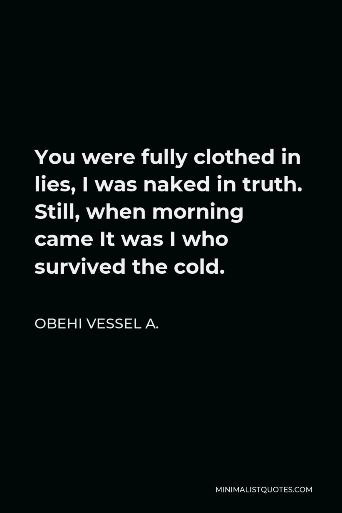 Obehi Vessel A. Quote - You were fully clothed in lies, I was naked in truth. Still, when morning came It was I who survived the cold.