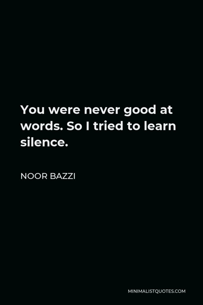 Noor Bazzi Quote - You were never good at words. So I tried to learn silence.