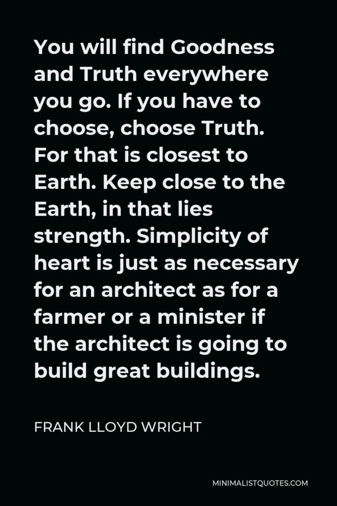 Frank Lloyd Wright Quote - You will find Goodness and Truth everywhere you go. If you have to choose, choose Truth. For that is closest to Earth. Keep close to the Earth, in that lies strength. Simplicity of heart is just as necessary for an architect as for a farmer or a minister if the architect is going to build great buildings.