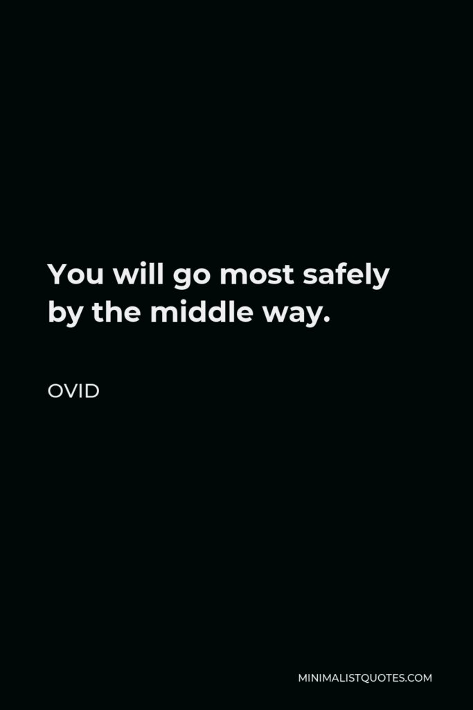Ovid Quote - You will go most safely by the middle way.