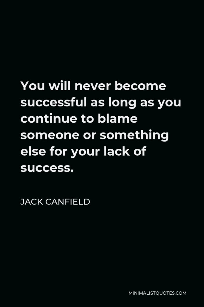 Jack Canfield Quote - You will never become successful as long as you continue to blame someone or something else for your lack of success.