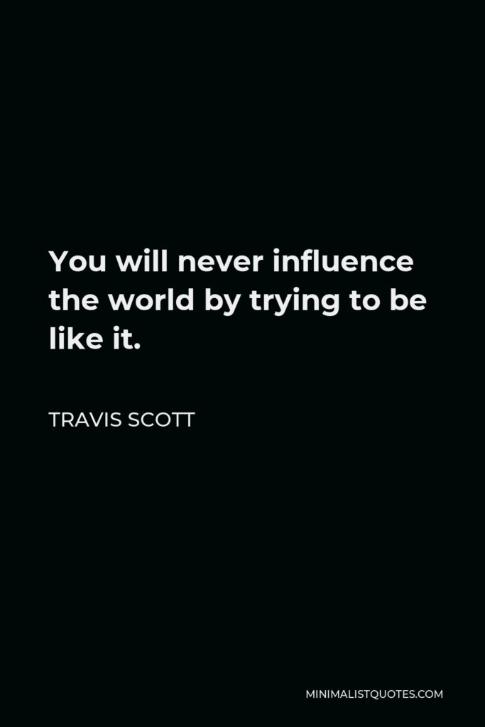 Travis Scott Quote - You will never influence the world by trying to be like it.