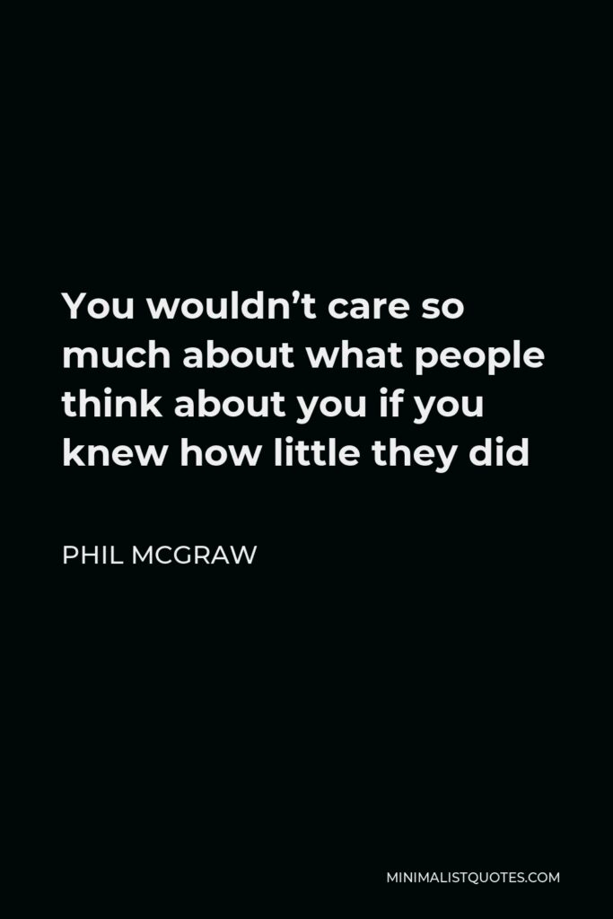 Phil McGraw Quote - You wouldn't care so much about what people think about you if you knew how little they did