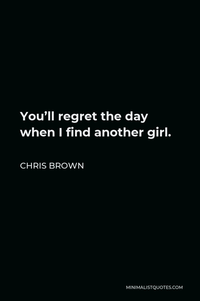 Chris Brown Quote - You'll regret the day when I find another girl.