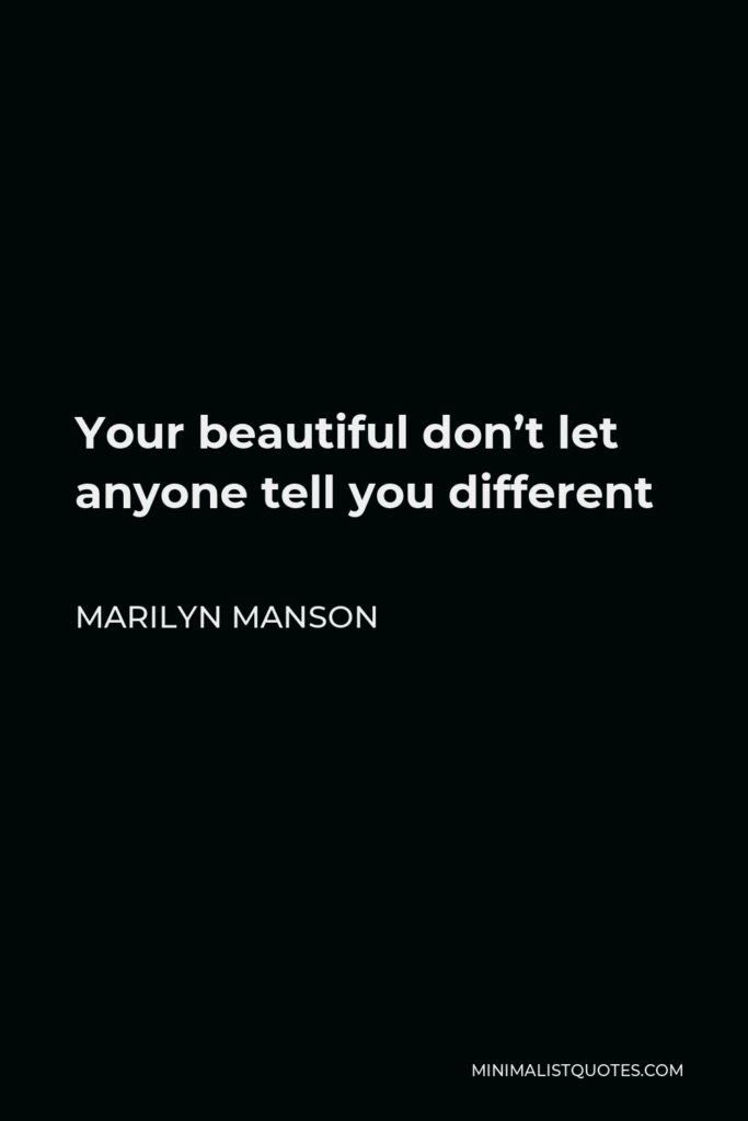 Marilyn Manson Quote - Your beautiful don't let anyone tell you different
