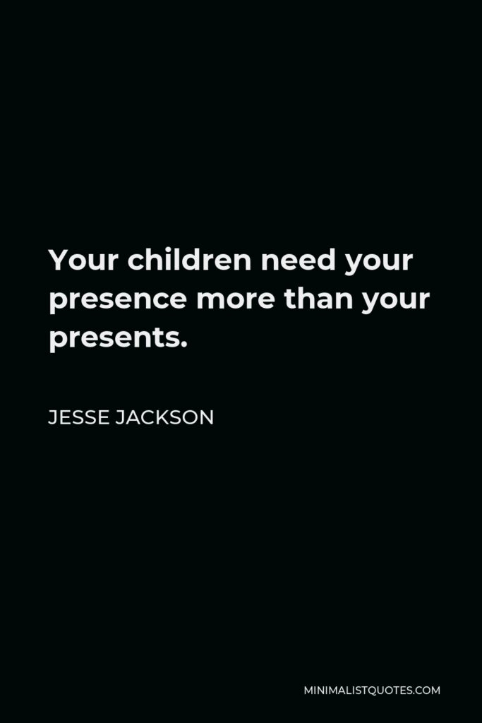 Jesse Jackson Quote - Your children need your presence more than your presents.
