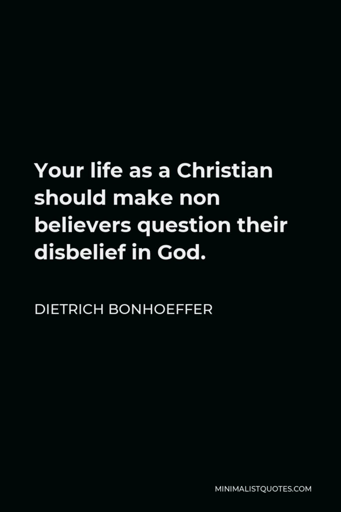 Dietrich Bonhoeffer Quote - Your life as a Christian should make non believers question their disbelief in God.