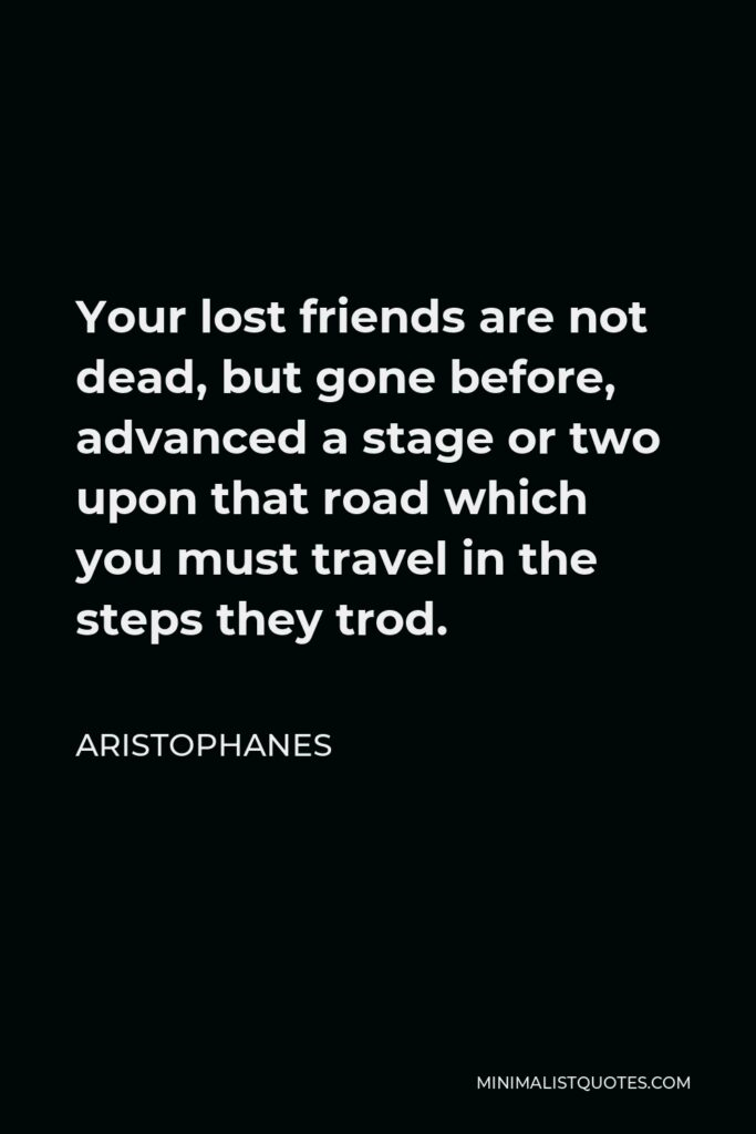 Aristophanes Quote - Your lost friends are not dead, but gone before, advanced a stage or two upon that road which you must travel in the steps they trod.