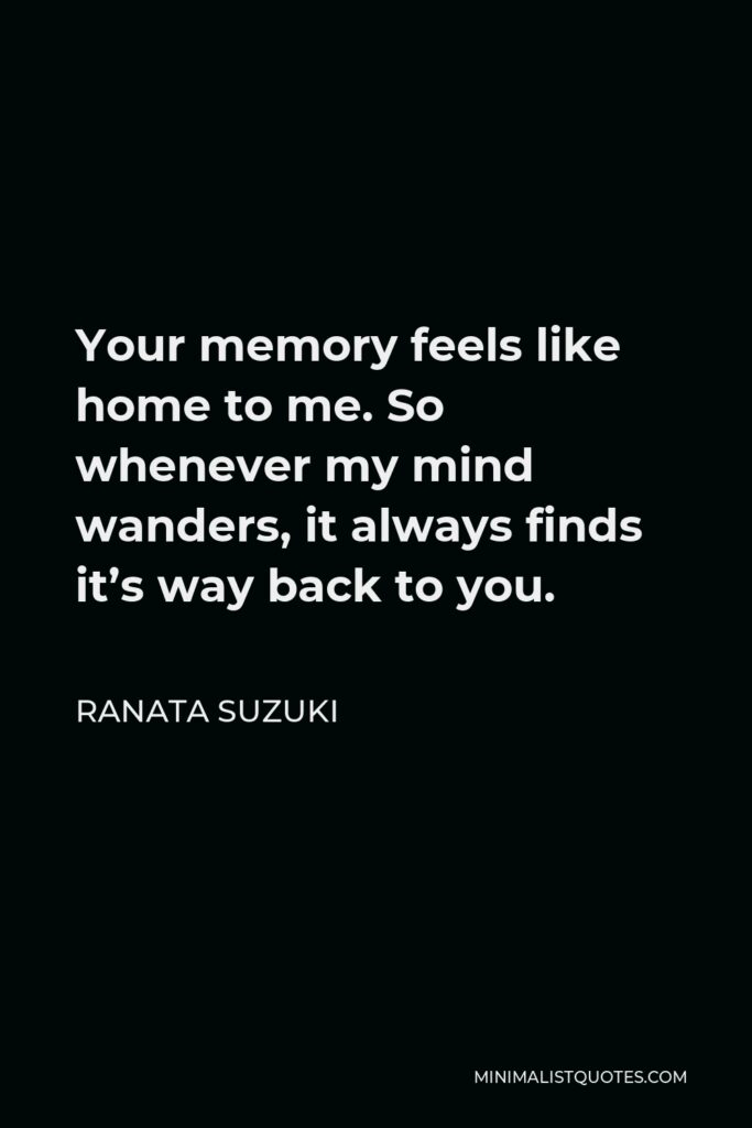 Ranata Suzuki Quote - Your memory feels like home to me. So whenever my mind wanders, it always finds it's way back to you.