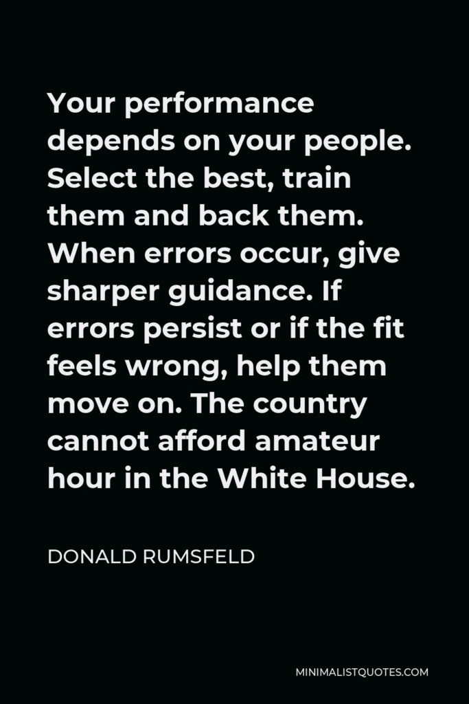 Donald Rumsfeld Quote - Your performance depends on your people. Select the best, train them and back them. When errors occur, give sharper guidance. If errors persist or if the fit feels wrong, help them move on. The country cannot afford amateur hour in the White House.