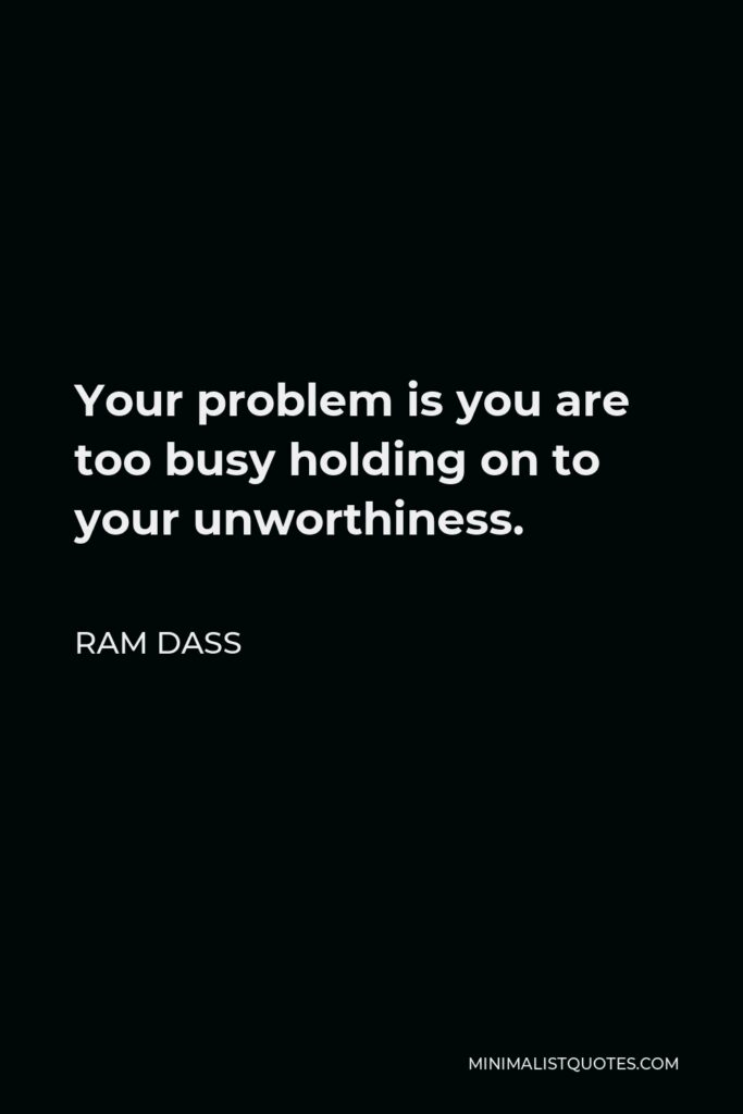 Ram Dass Quote - Your problem is you are too busy holding on to your unworthiness.