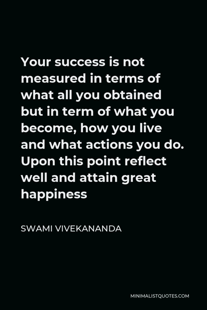 Swami Vivekananda Quote - Your success is not measured in terms of what all you obtained but in term of what you become, how you live and what actions you do. Upon this point reflect well and attain great happiness