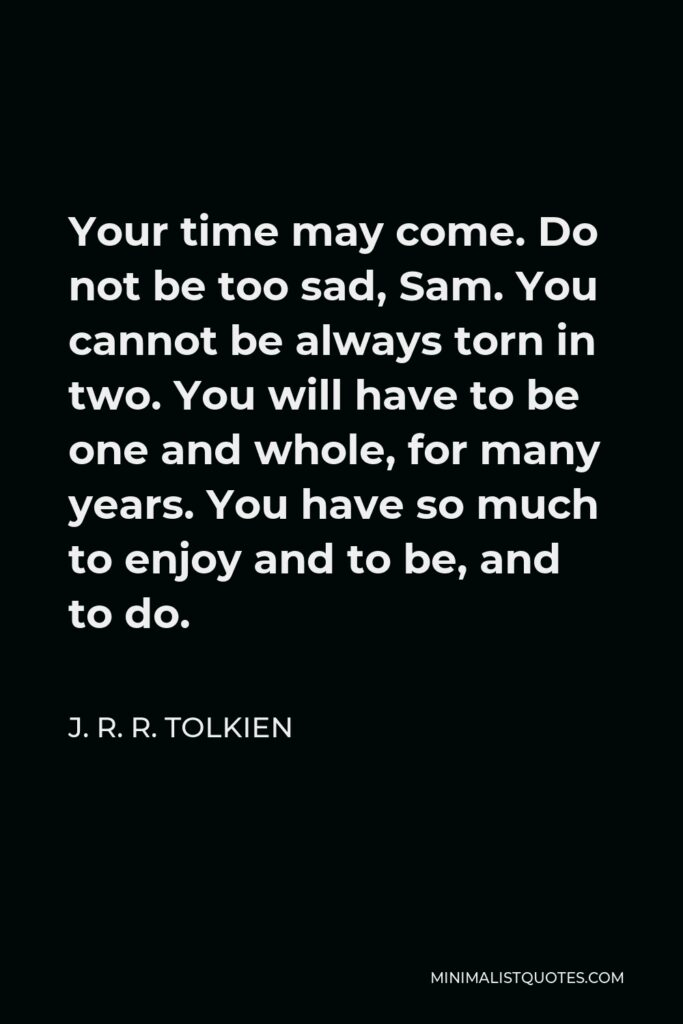J. R. R. Tolkien Quote - Your time may come. Do not be too sad, Sam. You cannot be always torn in two. You will have to be one and whole, for many years. You have so much to enjoy and to be, and to do.