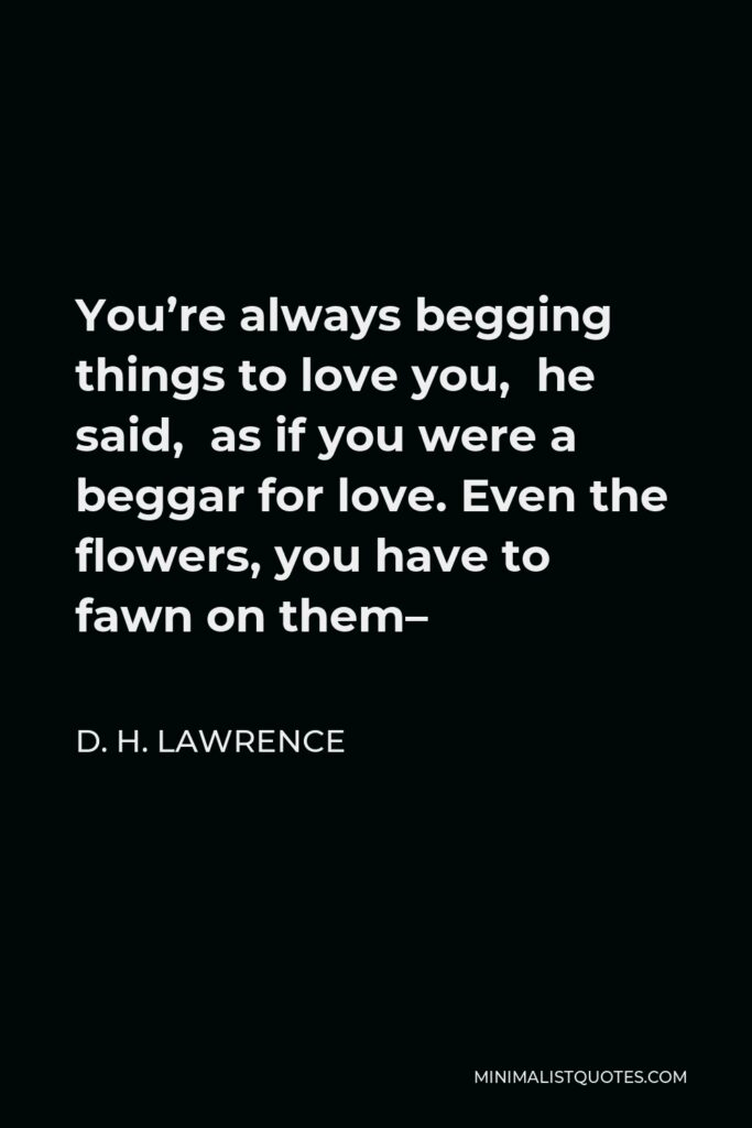 D. H. Lawrence Quote - You're always begging things to love you, he said, as if you were a beggar for love. Even the flowers, you have to fawn on them–