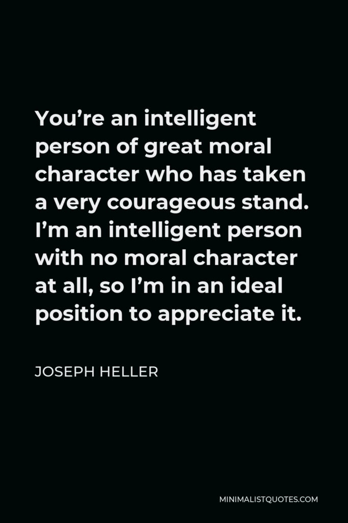 Joseph Heller Quote - You're an intelligent person of great moral character who has taken a very courageous stand. I'm an intelligent person with no moral character at all, so I'm in an ideal position to appreciate it.