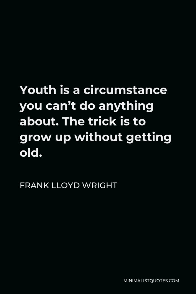 Frank Lloyd Wright Quote - Youth is a circumstance you can't do anything about. The trick is to grow up without getting old.