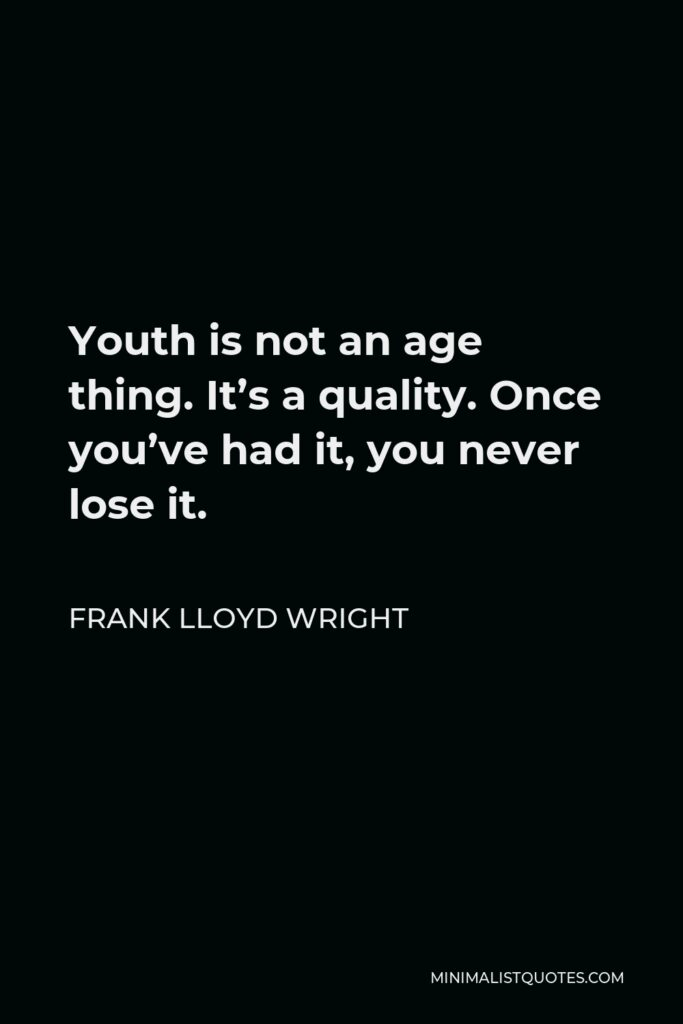 Frank Lloyd Wright Quote - Youth is not an age thing. It's a quality. Once you've had it, you never lose it.