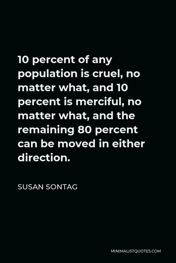 Susan Sontag Quote - 10 percent of any population is cruel, no matter what, and 10 percent is merciful, no matter what, and the remaining 80 percent can be moved in either direction.