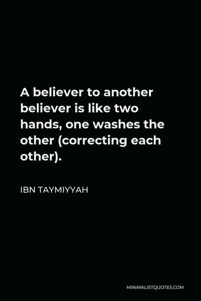 Ibn Taymiyyah Quote - A believer to another believer is like two hands, one washes the other (correcting each other).