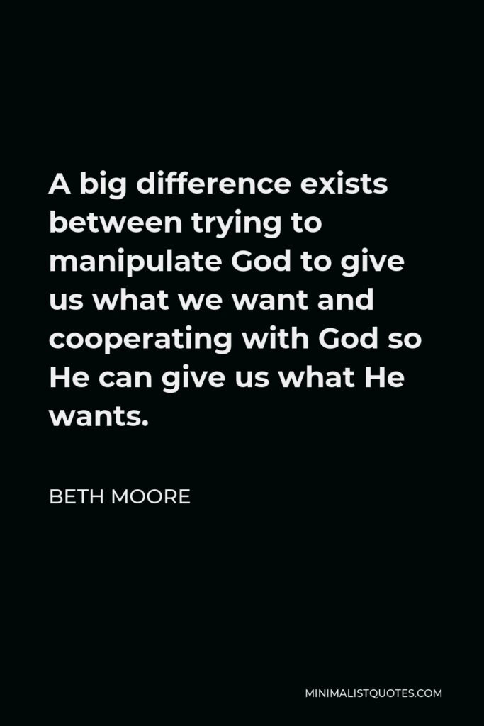 Beth Moore Quote - A big difference exists between trying to manipulate God to give us what we want and cooperating with God so He can give us what He wants.