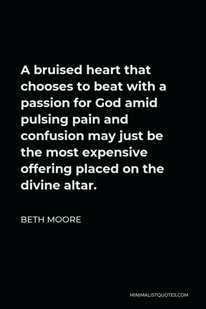 Beth Moore Quote - A bruised heart that chooses to beat with a passion for God amid pulsing pain and confusion may just be the most expensive offering placed on the divine altar.