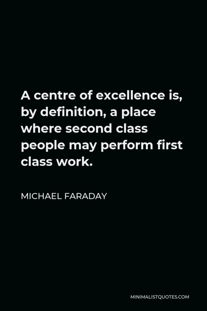 Michael Faraday Quote - A centre of excellence is, by definition, a place where second class people may perform first class work.
