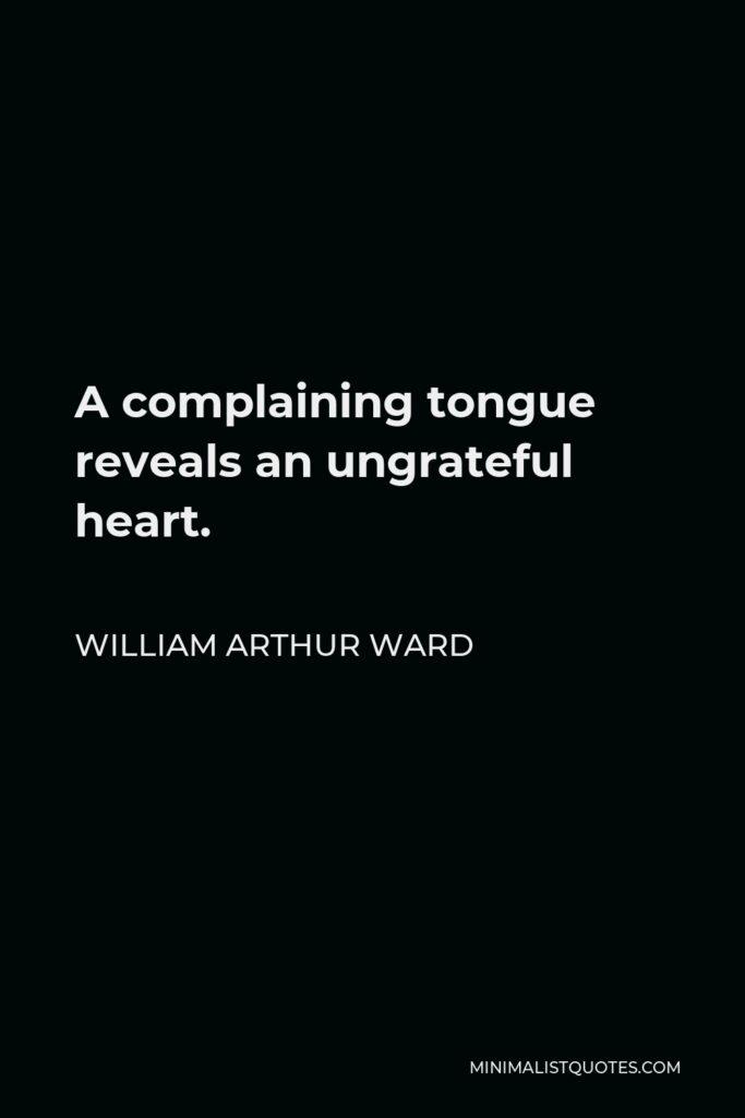 William Arthur Ward Quote - A complaining tongue reveals an ungrateful heart.
