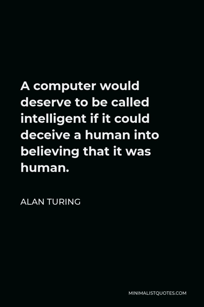 Alan Turing Quote - A computer would deserve to be called intelligent if it could deceive a human into believing that it was human.