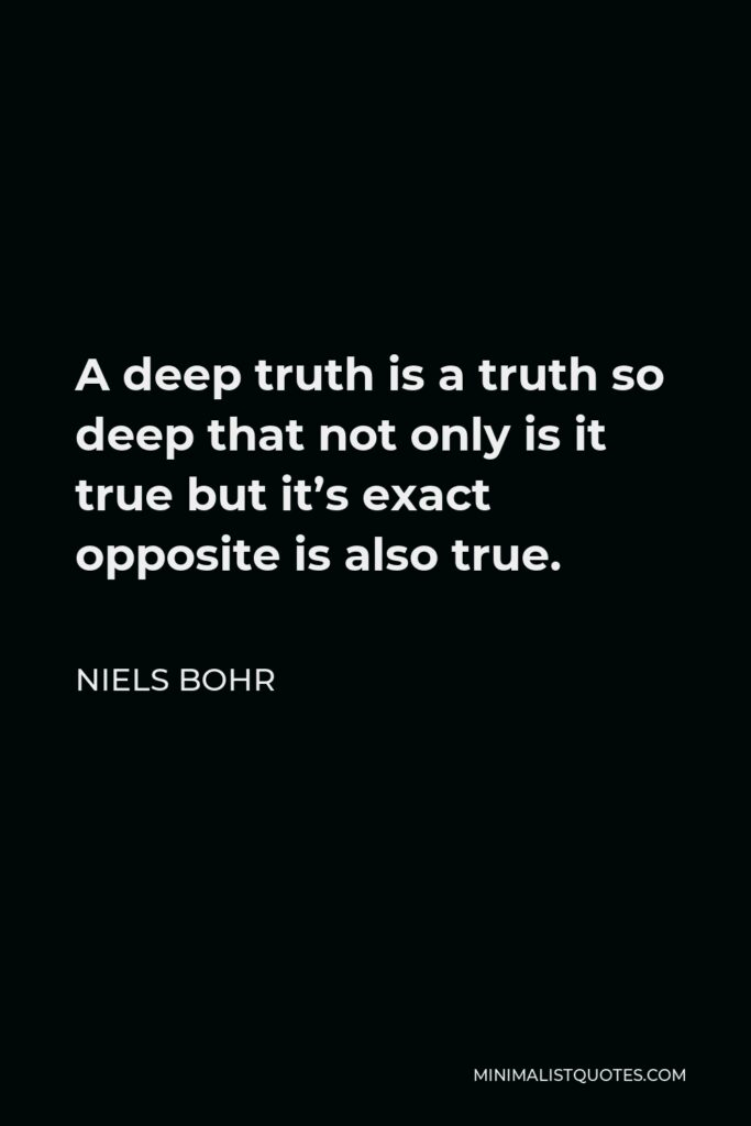 Niels Bohr Quote - A deep truth is a truth so deep that not only is it true but it's exact opposite is also true.