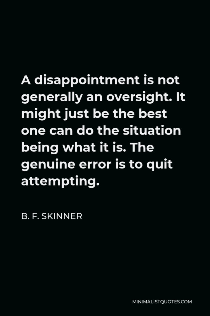 B. F. Skinner Quote - A disappointment is not generally an oversight. It might just be the best one can do the situation being what it is. The genuine error is to quit attempting.
