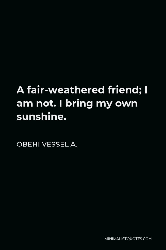 Obehi Vessel A. Quote - A fair-weathered friend; I am not. I bring my own sunshine.