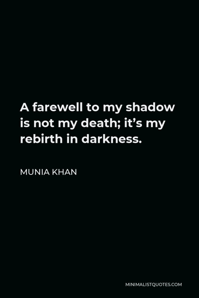 Munia Khan Quote - A farewell to my shadow is not my death; it's my rebirth in darkness.