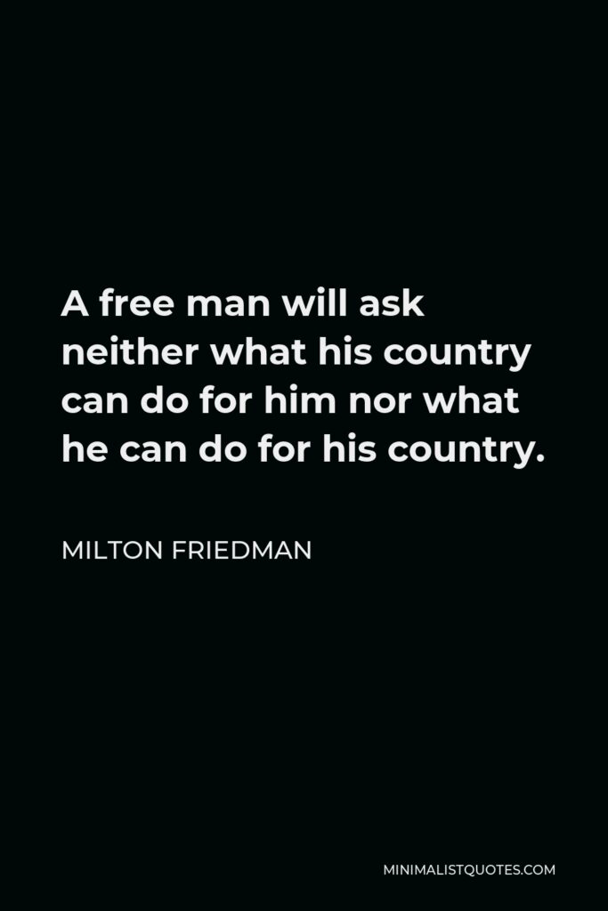 Milton Friedman Quote - A free man will ask neither what his country can do for him nor what he can do for his country.
