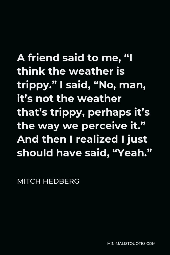 """Mitch Hedberg Quote - A friend said to me, """"I think the weather is trippy."""" I said, """"No, man, it's not the weather that's trippy, perhaps it's the way we perceive it."""" And then I realized I just should have said, """"Yeah."""""""