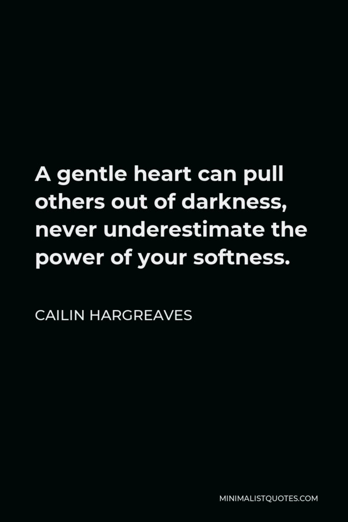 Cailin Hargreaves Quote - A gentle heart can pull others out of darkness, never underestimate the power of your softness.