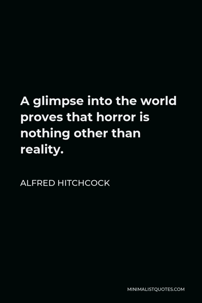 Alfred Hitchcock Quote - A glimpse into the world proves that horror is nothing other than reality.